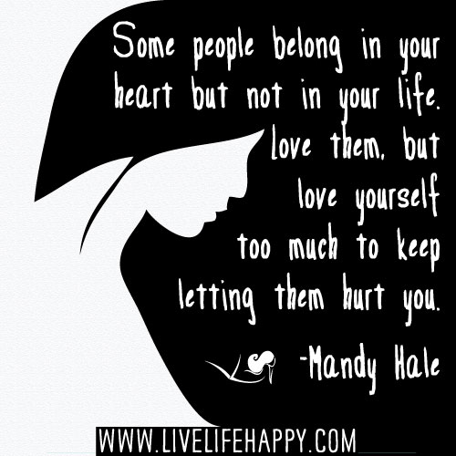 Some people belong in your heart but not in your life. Love them, but love yourself too much to keep letting them hurt you. - Mandy Hale