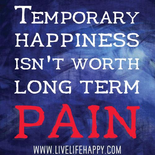 Temporary happiness isn't worth long term pain.