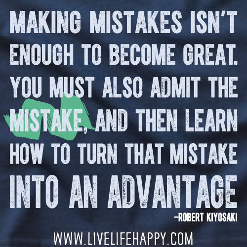 Making mistakes isn't enough to become great. You must also admit the mistake, and then learn how to turn that mistake into an advantage. - Robert Kiyosaki