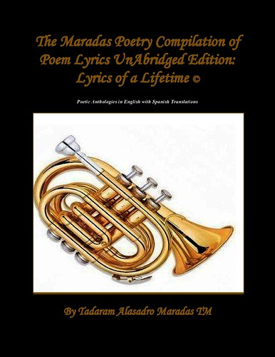 The Maradas Poetry Compilation of Poem Lyrics UnAbridged Edition: Lyrics of a Lifetime © Poetic Anthologies in English with Spanish Translations  711 Pages. by Tadaram Alasadro Maradas