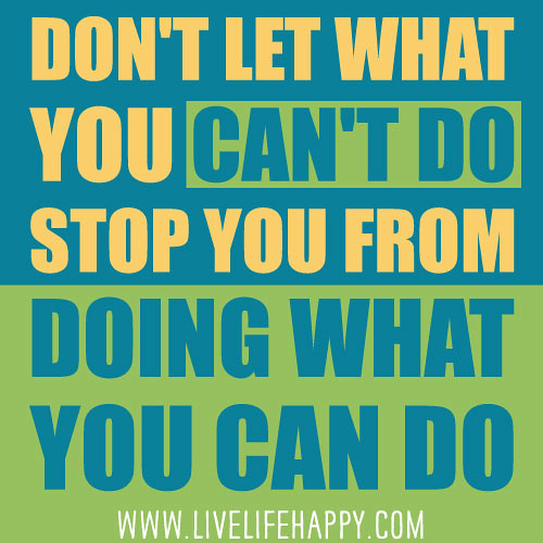 Don?t let what you can?t do stop you from doing what you can do.