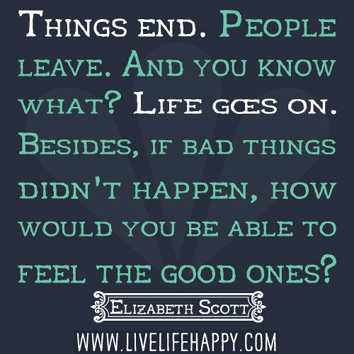 When Bad Things Happen Quotes And Sayings: Things End. People Leave. And You Know What? Life Goes On