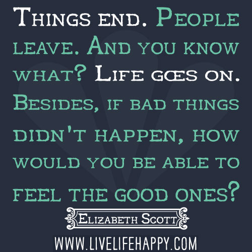Things end. People leave. And you know what? Life goes on. Besides, if bad things didn't happen, how would you be able to feel the good ones? - Elizabeth Scott