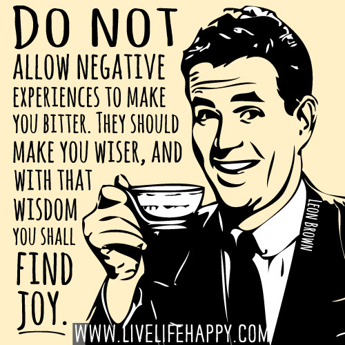 Do not allow negative experiences to make you bitter. They should make you wiser, and with that wisdom you shall find joy. - Leon Brown