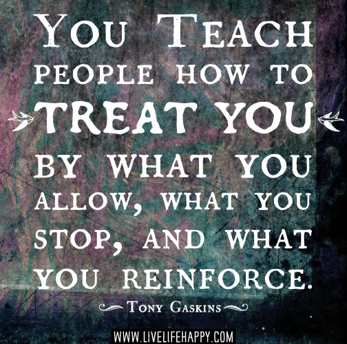 You teach people how to treat you by what you allow, what you stop, and what you reinforce. -Tony Gaskins