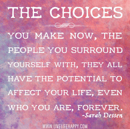 The choices you make now, the people you surround yourself with, they all have the potential to affect your life, even who you are, forever. - Sarah Dessen