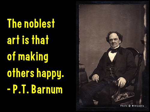 The noblest art is that of making others happy - P.T. Barnum