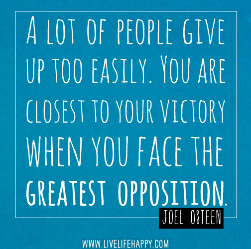 A lot of people give up too easily. You are closest to your victory when you face the greatest opposition. - Joel Osteen