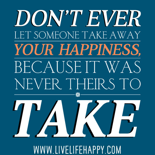 Don't ever let someone take away your happiness, because it was never theirs to take.