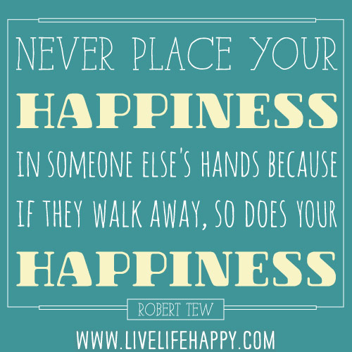 Never place your happiness in someone else's hands because if they walk away, so does your happiness. - Robert Tew