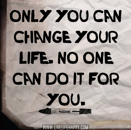 Only you can change your life. No one can do it for you.