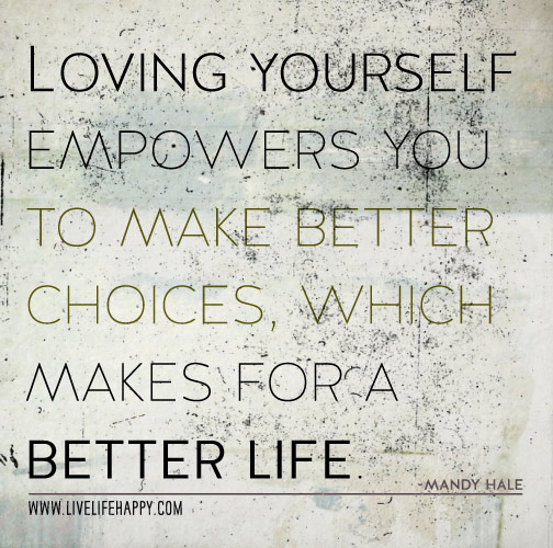 Loving yourself empowers you to make better choices, which makes for a better life. - Mandy Hale