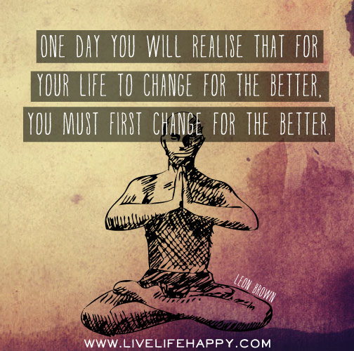 One day you will realise that for your life to change for the better, you must first change for the better. -Leon Brown