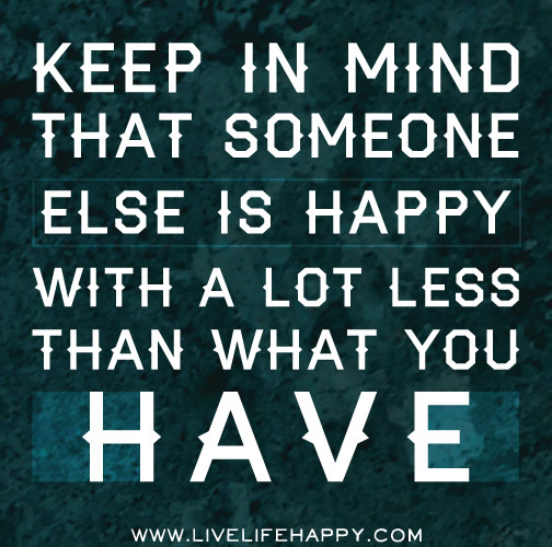 Keep in mind that someone else is happy with a lot less than what you have.