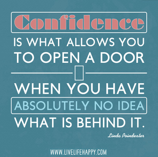 Confidence is what allows you to open a door when you have absolutely no idea what is behind it. - Linda Poindexter