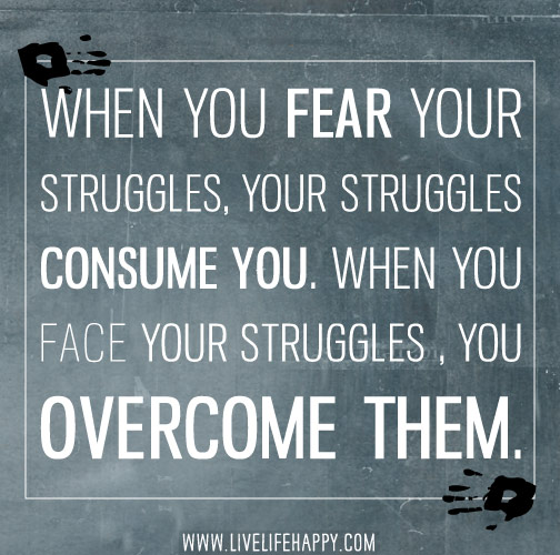 When you fear your struggles, your struggles consume you. When you face your struggles, you overcome them.