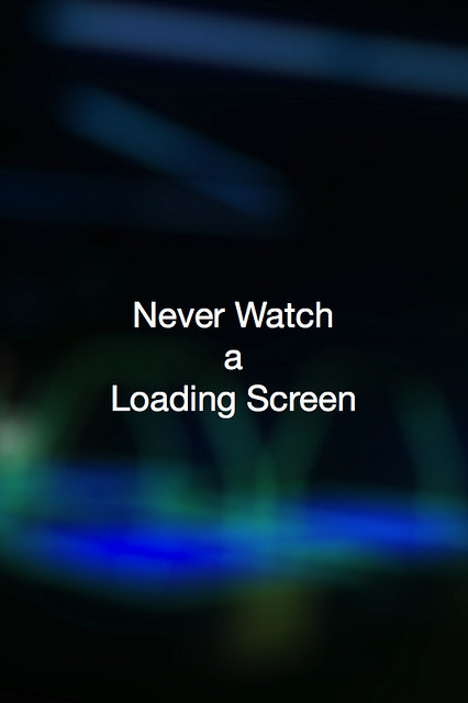 Never Watch a Loading Screen