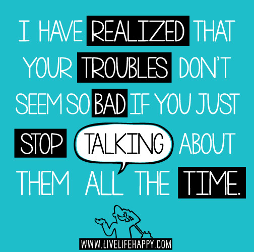 I have realized that your troubles don't seem so bad if you just stop talking about them all the time.