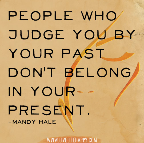 People who judge you by your past don't belong in your present. -Mandy Hale
