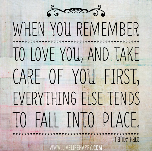 When you remember to love you, and take care of you first, everything else tends to fall into place.