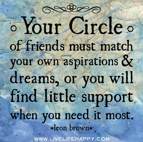 Your circle of friends must match your own aspirations and dreams, or you will find little support when you need it most. - Leon Brown