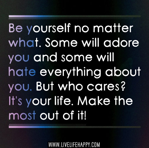 Be yourself no matter what. Some will adore you and some will hate everything about you. But who cares? It's your life. Make the most out of it!