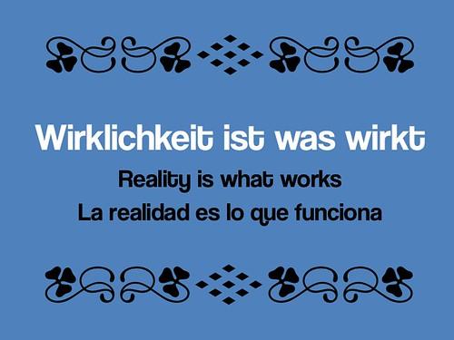 Wirklichkeit ist was wirkt - Reality is what works - La realidad es lo que funciona.
