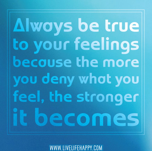 Always be true to your feelings because the more you deny what you feel, the stronger it becomes.