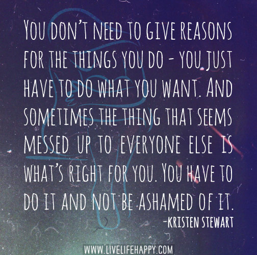 You don't need to give reasons for the things you do - you just have to do what you want.