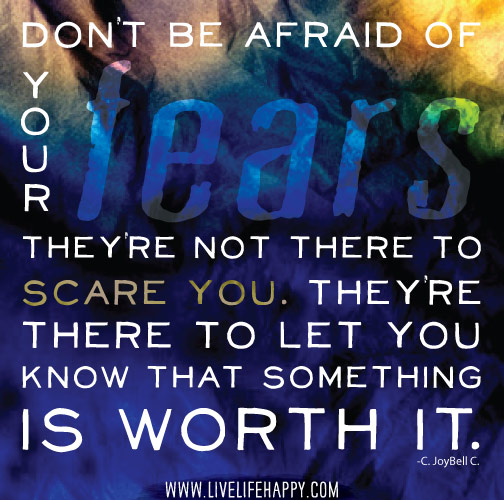 Don't be afraid of your fears. They're not there to scare you. They're there to let you know that something is worth it. -C. JoyBell C.