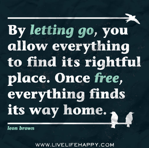 By letting go, you allow everything to find its rightful place. Once free, everything finds its way home.