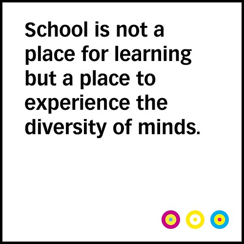 """School is not a place for learning but a place to experience the diversity of minds."" / SML.20130322.PHIL"