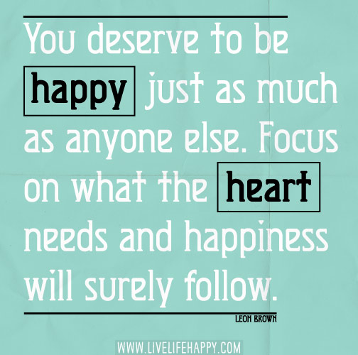 You deserve to be happy just as much as anyone else. Focus on what the heart needs and happiness will surely follow. - Leon Brown