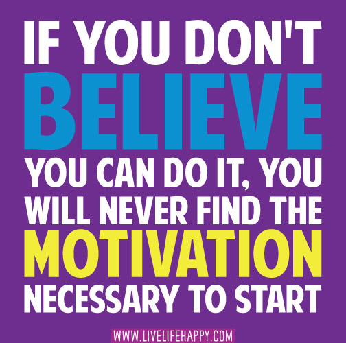 If you don't believe you can do it, you will never find the motivation necessary to start.