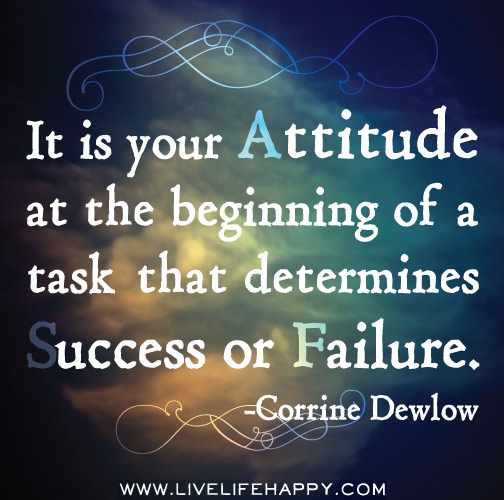 It is your attitude at the beginning of a task that determines success or failure. -Corrine Dewlow