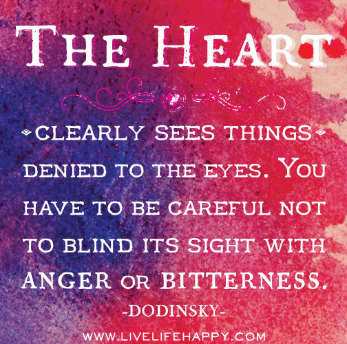 The heart clearly sees things denied to the eyes. You have to be careful not to blind its sight with anger or bitterness. - Dodinsky