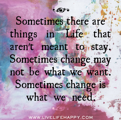 Sometimes there are things in life that aren't meant to stay. Sometimes change may not be what we want. Sometimes change is what we need.