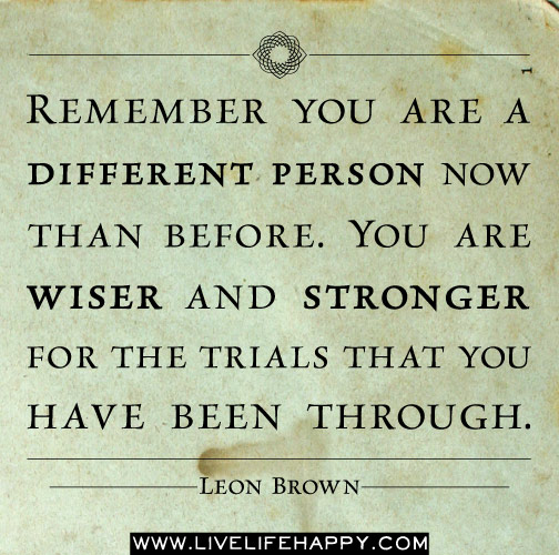 Remember you are a different person now than before. You are wiser and stronger for the trials that you have been through. -Leon Brown