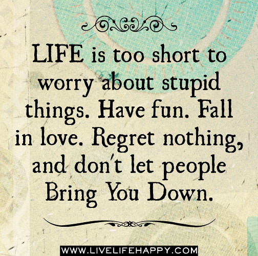 Life is too short to worry about stupid things. Have fun ...