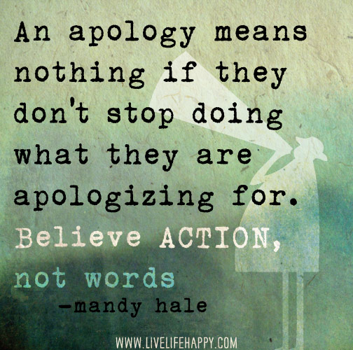 An apology means nothing if they don't stop doing what they are apologizing for. Believe ACTION, not words. -Mandy Hale