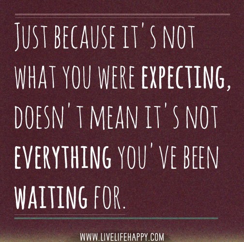 Just because it's not what you were expecting, doesn't mean it's not everything you've been waiting for.