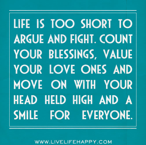 Life Is Too Short To Argue And Fight. Count Your Blessings, Value Your Love