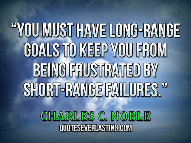 """You must have long-range goals to keep you from being frustrated by short-range failures."" — Charles C. Noble"