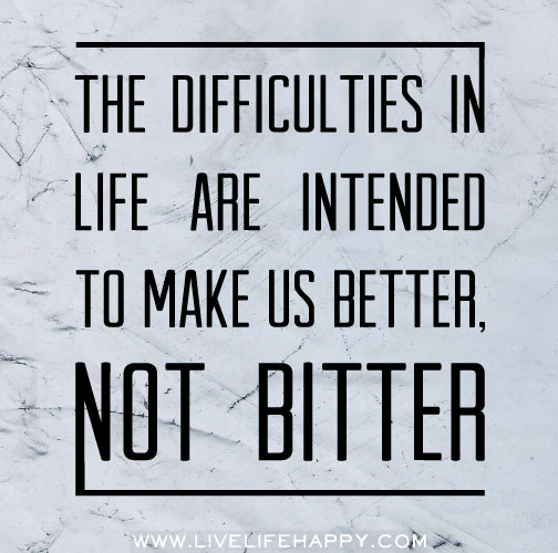 The difficulties in life are intended to make us better, not bitter.