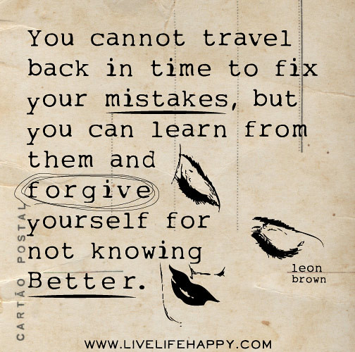 Forgive Yourself Quotes: You Cannot Travel Back In Time To Fix Your Mistakes, But