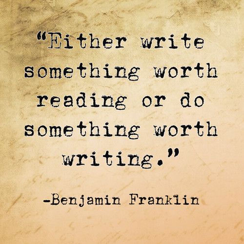 """Write something worth reading..."" - Benjamin Franlin"