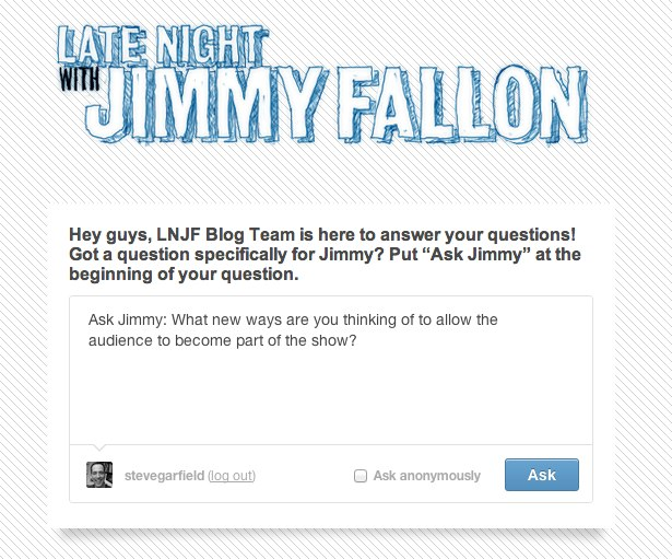 "Ask Jimmy: Late Night with Jimmy Fallon, Hey guys, LNJF Blog Team is here to answer your questions! Got a question specifically for Jimmy? Put ""Ask Jimmy"" at the beginning of your question."