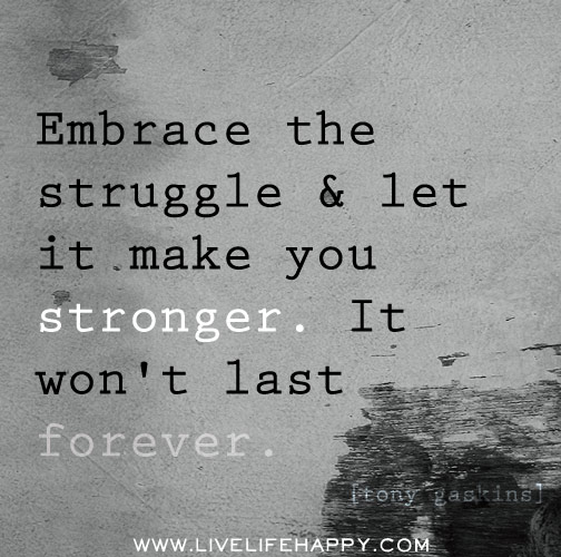 Embrace the struggle and let it make you stronger. It won't last ...