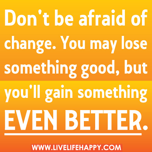 Dont be afraid of change. You may lose something good, but youll ga...
