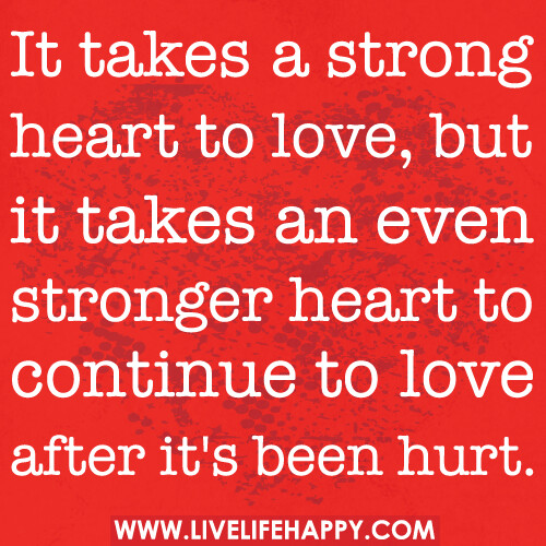 It takes a strong heart to love, but it takes an even stronger heart to continue to love after it's been hurt.